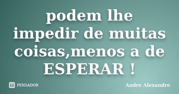 podem lhe impedir de muitas coisas,menos a de ESPERAR !... Frase de Andre Alexandre.