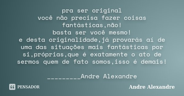 pra ser original você não precisa fazer coisas fantásticas,não! basta ser você mesmo! e desta originalidade,já provarás aí de uma das situações mais fantásticas... Frase de Andre Alexandre.