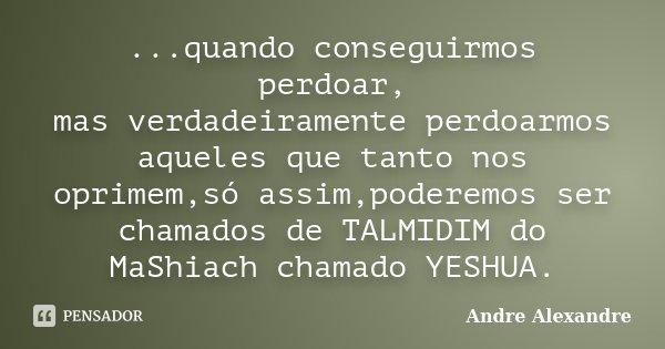 ...quando conseguirmos perdoar, mas verdadeiramente perdoarmos aqueles que tanto nos oprimem,só assim,poderemos ser chamados de TALMIDIM do MaShiach chamado YES... Frase de Andre Alexandre.