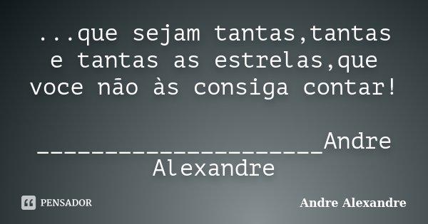 ...que sejam tantas,tantas e tantas as estrelas,que voce não às consiga contar! _____________________Andre Alexandre... Frase de Andre Alexandre.