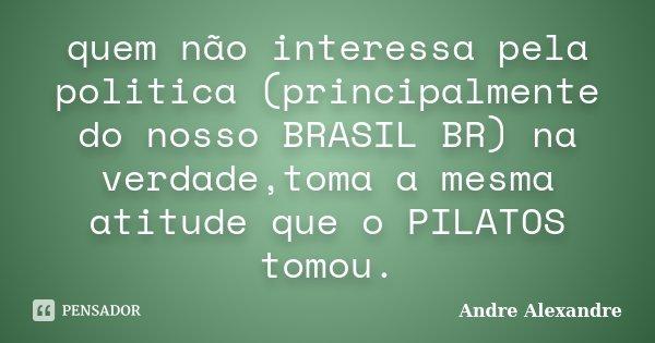 quem não interessa pela politica (principalmente do nosso BRASIL BR) na verdade,toma a mesma atitude que o PILATOS tomou.... Frase de Andre Alexandre.