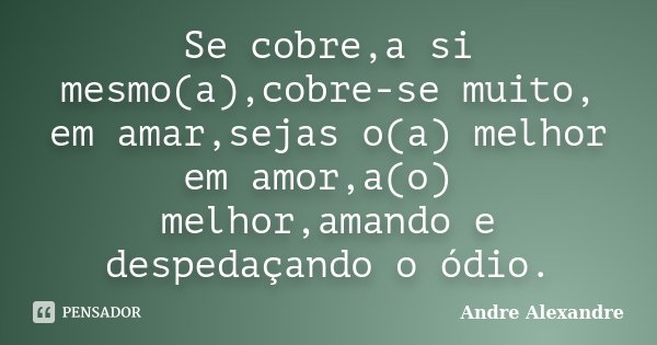 Se cobre,a si mesmo(a),cobre-se muito, em amar,sejas o(a) melhor em amor,a(o) melhor,amando e despedaçando o ódio.... Frase de Andre Alexandre.
