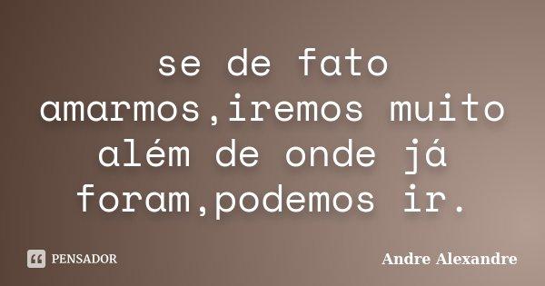 se de fato amarmos,iremos muito além de onde já foram,podemos ir.... Frase de Andre Alexandre.