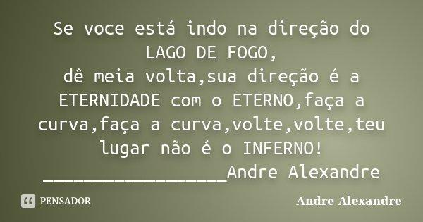 Se voce está indo na direção do LAGO DE FOGO, dê meia volta,sua direção é a ETERNIDADE com o ETERNO,faça a curva,faça a curva,volte,volte,teu lugar não é o INFE... Frase de Andre Alexandre.