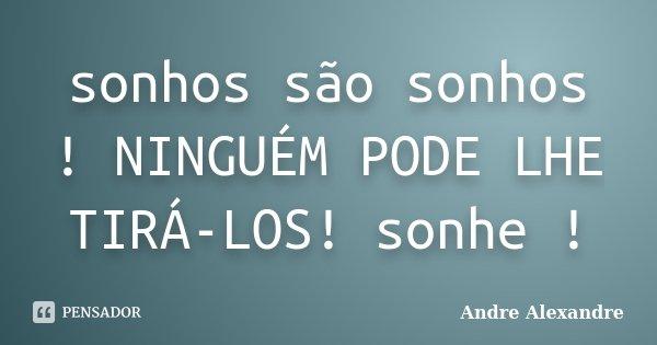 sonhos são sonhos ! NINGUÉM PODE LHE TIRÁ-LOS! sonhe !... Frase de Andre Alexandre.