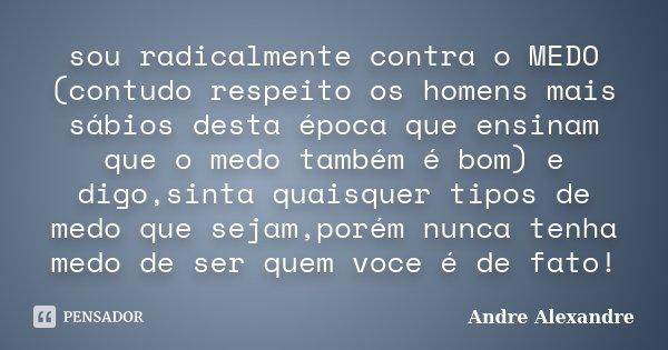 sou radicalmente contra o MEDO (contudo respeito os homens mais sábios desta época que ensinam que o medo também é bom) e digo,sinta quaisquer tipos de medo que... Frase de Andre Alexandre.