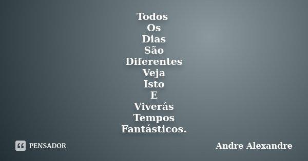 Todos Os Dias São Diferentes Veja Isto E Viverás Tempos Fantásticos.... Frase de Andre Alexandre.