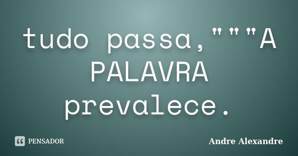 """tudo passa,""""""""""""A PALAVRA prevalece.... Frase de Andre Alexandre."""