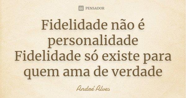 Fidelidade não é personalidade Fidelidade só existe para quem ama de verdade... Frase de André Alves.