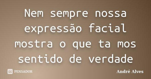 Nem sempre nossa expressão facial mostra o que ta mos sentido de verdade... Frase de Andre Alves.