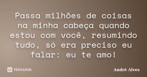 Passa milhões de coisas na minha cabeça quando estou com você, resumindo tudo, só era preciso eu falar: eu te amo!... Frase de André Alves.
