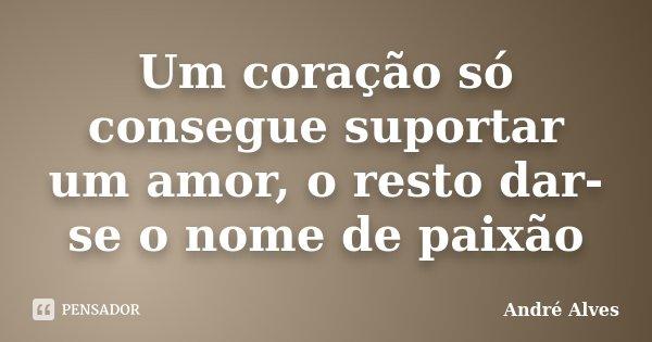 Um coração só consegue suportar um amor, o resto dar-se o nome de paixão... Frase de André Alves.
