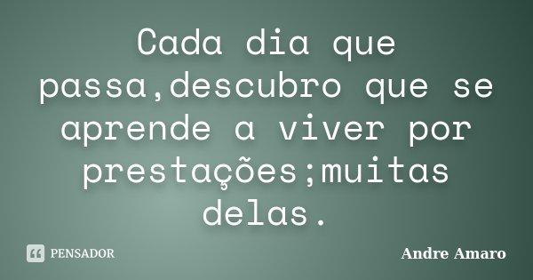 Cada dia que passa,descubro que se aprende a viver por prestações;muitas delas.... Frase de Andre Amaro.