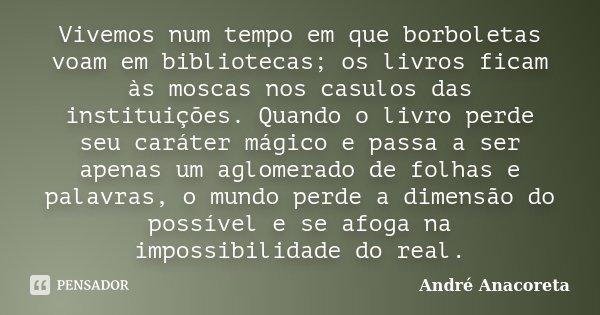 Vivemos num tempo em que borboletas voam em bibliotecas; os livros ficam às moscas nos casulos das instituições. Quando o livro perde seu caráter mágico e passa... Frase de André Anacoreta.