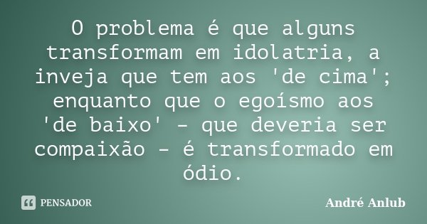 O problema é que alguns transformam em idolatria, a inveja que tem aos 'de cima'; enquanto que o egoísmo aos 'de baixo' – que deveria ser compaixão – é transfor... Frase de Andre Anlub.