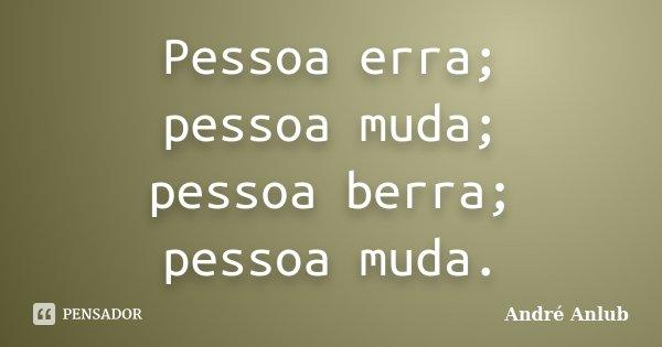 Pessoa erra; pessoa muda; pessoa berra; pessoa muda.... Frase de Andre Anlub.