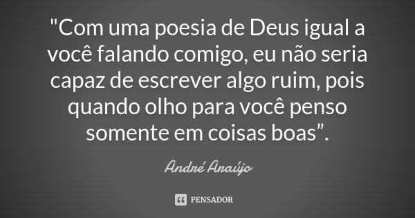 """""""Com uma poesia de Deus igual a você falando comigo, eu não seria capaz de escrever algo ruim, pois quando olho para você penso somente em coisas boas"""".... Frase de André Araújo."""