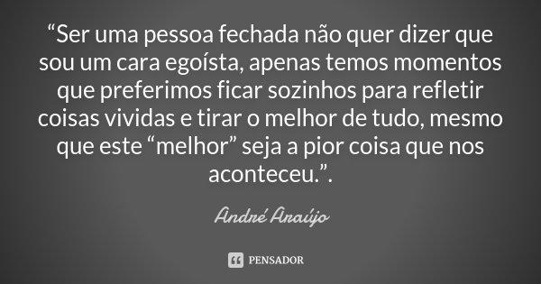 """""""Ser uma pessoa fechada não quer dizer que sou um cara egoísta, apenas temos momentos que preferimos ficar sozinhos para refletir coisas vividas e tirar o melho... Frase de André Araújo."""