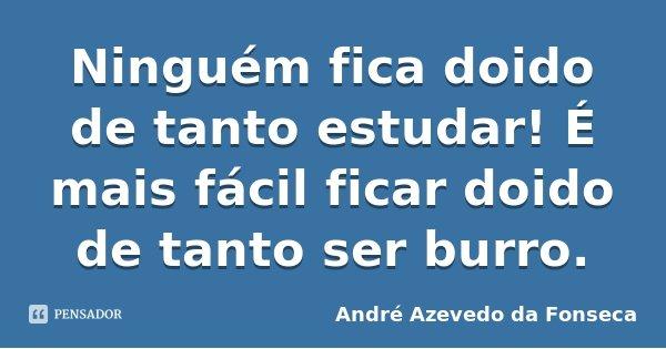 Ninguém fica doido de tanto estudar! É mais fácil ficar doido de tanto ser burro.... Frase de André Azevedo da Fonseca.
