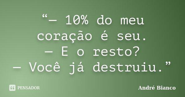 """""""— 10% do meu coração é seu. — E o resto? — Você já destruiu.""""... Frase de André Bianco."""