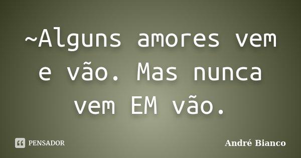 ~Alguns amores vem e vão. Mas nunca vem EM vão.... Frase de André Bianco.