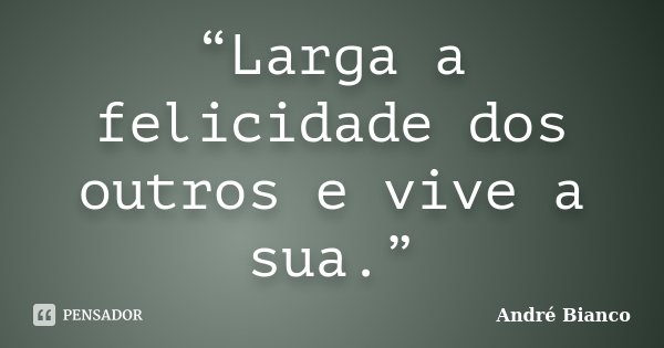 """""""Larga a felicidade dos outros e vive a sua.""""... Frase de André Bianco."""
