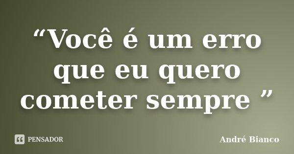 """""""Você é um erro que eu quero cometer sempre """"... Frase de André Bianco."""