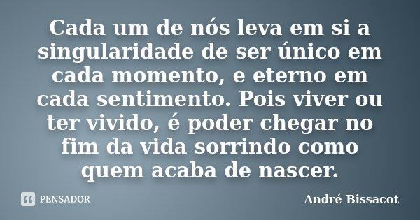 Cada um de nós leva em si a singularidade de ser único em cada momento, e eterno em cada sentimento. Pois viver ou ter vivido, é poder chegar no fim da vida sor... Frase de André Bissacot.