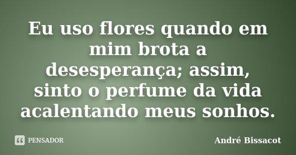 Eu uso flores quando em mim brota a desesperança; assim, sinto o perfume da vida acalentando meus sonhos.... Frase de André Bissacot.