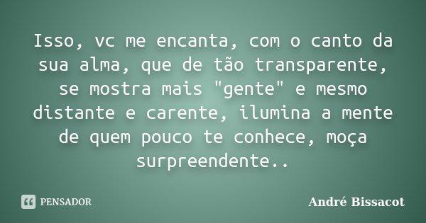 """Isso, vc me encanta, com o canto da sua alma, que de tão transparente, se mostra mais """"gente"""" e mesmo distante e carente, ilumina a mente de quem pouc... Frase de André Bissacot."""