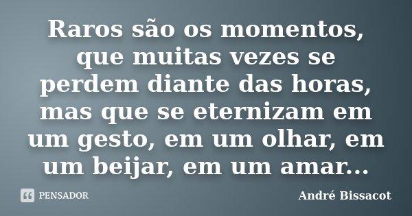 Raros são os momentos, que muitas vezes se perdem diante das horas, mas que se eternizam em um gesto, em um olhar, em um beijar, em um amar...... Frase de André Bissacot.