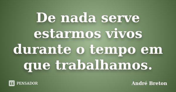 De nada serve estarmos vivos durante o tempo em que trabalhamos.... Frase de André Breton.