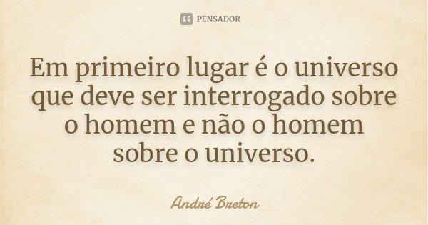 Em primeiro lugar é o universo que deve ser interrogado sobre o homem e não o homem sobre o universo.... Frase de André Breton.