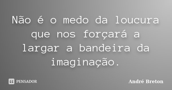 Não é o medo da loucura que nos forçará a largar a bandeira da imaginação.... Frase de André Breton.