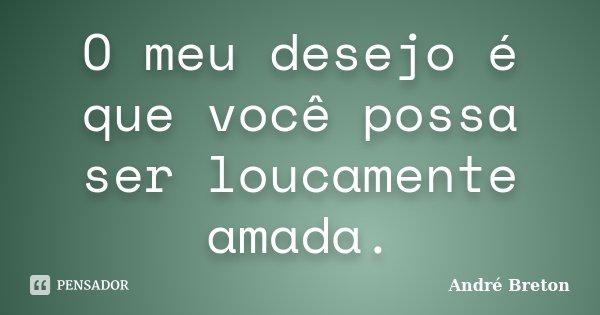 O meu desejo é que você possa ser loucamente amada.... Frase de André Breton.