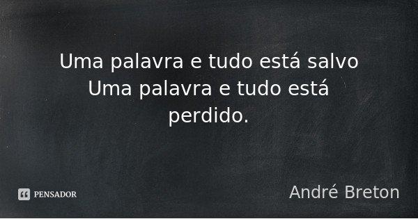 Uma palavra e tudo está salvo / Uma palavra e tudo está perdido.... Frase de André Breton.