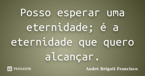 Posso esperar uma eternidade; é a eternidade que quero alcançar.... Frase de André Brigati Francisco.