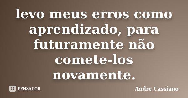 levo meus erros como aprendizado, para futuramente não comete-los novamente.... Frase de Andre Cassiano.