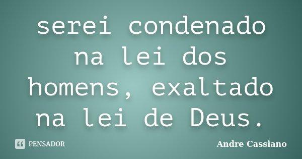 serei condenado na lei dos homens, exaltado na lei de Deus.... Frase de Andre Cassiano.