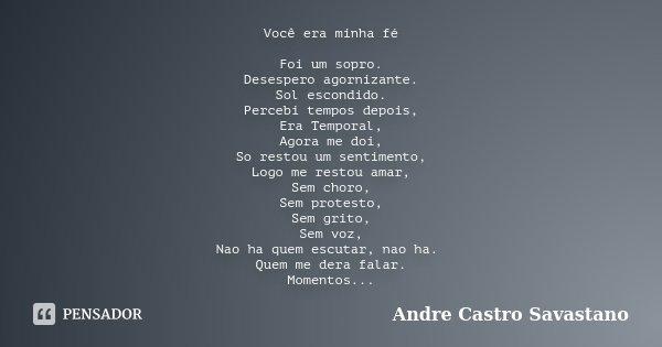 Você era minha fé Foi um sopro. Desespero agornizante. Sol escondido. Percebi tempos depois, Era Temporal, Agora me doi, So restou um sentimento, Logo me restou... Frase de Andre Castro Savastano.