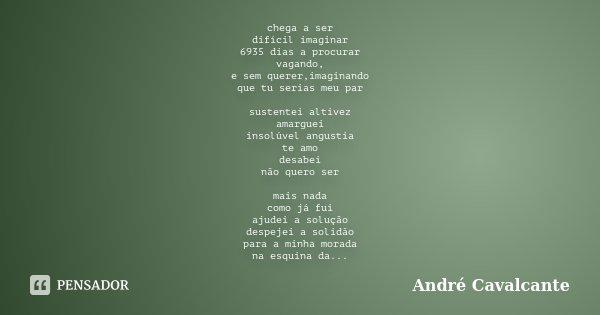 chega a ser difícil imaginar 6935 dias a procurar vagando, e sem querer,imaginando que tu serias meu par sustentei altivez amarguei insolúvel angustia te amo de... Frase de André Cavalcante.