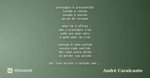presságio é pressentido levado e remido ousado e ouvido ao pé do coração amar-te é eficaz que o presságio traz cada vez amar mais a quem amor me traz coração é ... Frase de André Cavalcante.