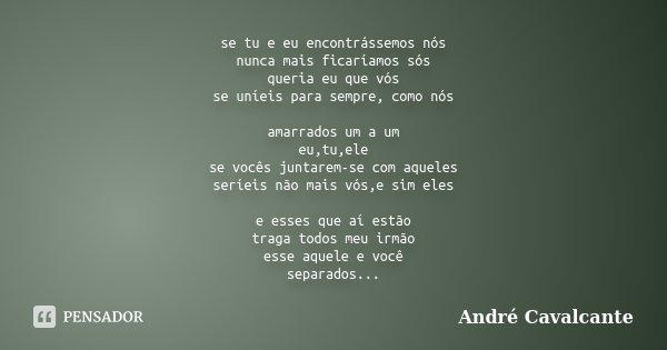 se tu e eu encontrássemos nós nunca mais ficaríamos sós queria eu que vós se uníeis para sempre, como nós amarrados um a um eu,tu,ele se vocês juntarem-se com a... Frase de André Cavalcante.