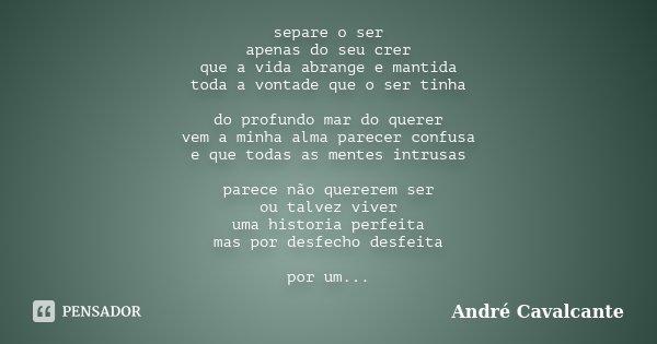 separe o ser apenas do seu crer que a vida abrange e mantida toda a vontade que o ser tinha do profundo mar do querer vem a minha alma parecer confusa e que tod... Frase de André Cavalcante.