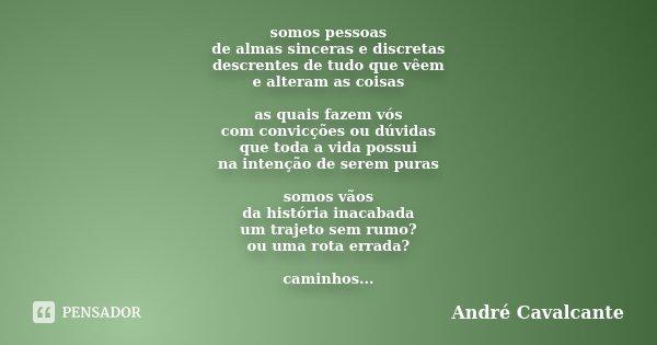 somos pessoas de almas sinceras e discretas descrentes de tudo que vêem e alteram as coisas as quais fazem vós com convicções ou dúvidas que toda a vida possui ... Frase de André Cavalcante.