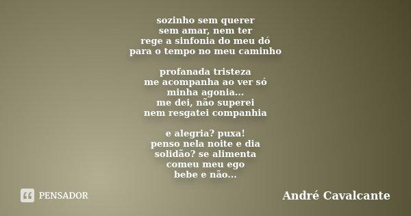 sozinho sem querer sem amar, nem ter rege a sinfonia do meu dó para o tempo no meu caminho profanada tristeza me acompanha ao ver só minha agonia... me dei, não... Frase de André Cavalcante.
