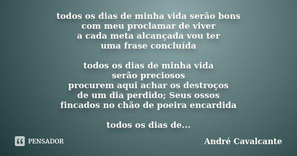 todos os dias de minha vida serão bons com meu proclamar de viver a cada meta alcançada vou ter uma frase concluída todos os dias de minha vida serão preciosos ... Frase de André Cavalcante.
