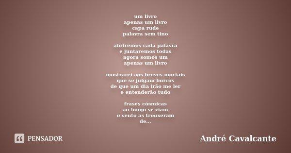um livro apenas um livro capa rude palavra sem tino abriremos cada palavra e juntaremos todas agora somos um apenas um livro mostrarei aos breves mortais que se... Frase de André Cavalcante.