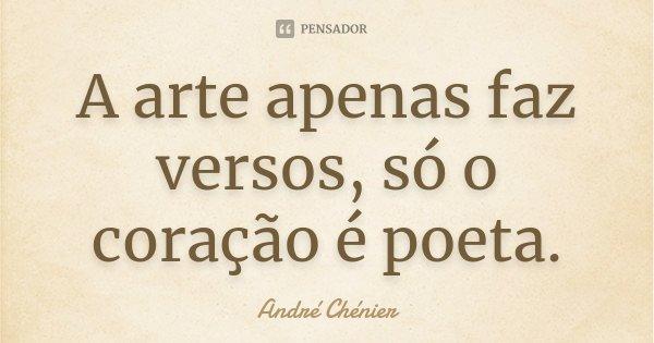 A arte apenas faz versos, só o coração é poeta.... Frase de André Chénier.