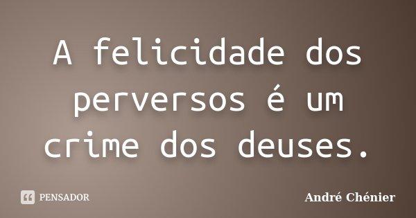 A felicidade dos perversos é um crime dos deuses.... Frase de André Chénier.